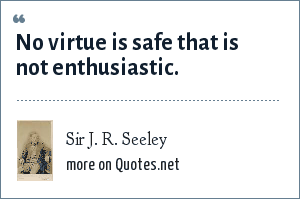 Sir J. R. Seeley: No virtue is safe that is not enthusiastic.