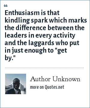 Author Unknown: Enthusiasm is that kindling spark which marks the difference between the leaders in every activity and the laggards who put in just enough to