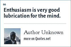 Author Unknown: Enthusiasm is very good lubrication for the mind.