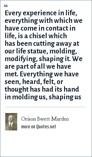 Orison Swett Marden: Every experience in life, everything with which we have come in contact in life, is a chisel which has been cutting away at our life statue, molding, modifying, shaping it. We are part of all we have met. Everything we have seen, heard, felt, or thought has had its hand in molding us, shaping us