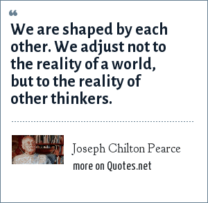 Joseph Chilton Pearce: We are shaped by each other. We adjust not to the reality of a world, but to the reality of other thinkers.