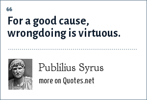 Publilius Syrus: For a good cause, wrongdoing is virtuous.