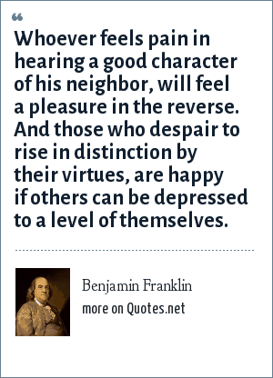 Benjamin Franklin: Whoever feels pain in hearing a good character of his neighbor, will feel a pleasure in the reverse. And those who despair to rise in distinction by their virtues, are happy if others can be depressed to a level of themselves.