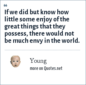 Young: If we did but know how little some enjoy of the great things that they possess, there would not be much envy in the world.