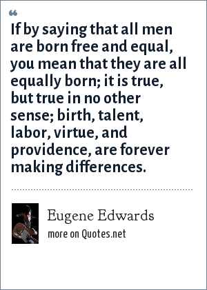 Eugene Edwards: If by saying that all men are born free and equal, you mean that they are all equally born; it is true, but true in no other sense; birth, talent, labor, virtue, and providence, are forever making differences.
