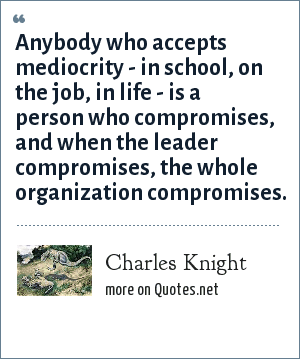 Charles Knight: Anybody who accepts mediocrity - in school, on the job, in life - is a person who compromises, and when the leader compromises, the whole organization compromises.