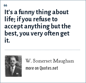 W. Somerset Maugham: It is funny about life: if you refuse to accept anything but the very best you will very often get it.