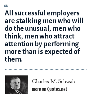 Charles M. Schwab: All successful employers are stalking men who will do the unusual, men who think, men who attract attention by performing more than is expected of them.