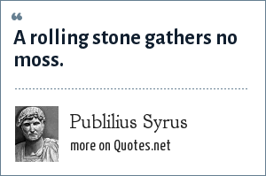 Publilius Syrus: A rolling stone gathers no moss.
