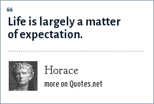 Horace: Life is largely a matter of expectation.