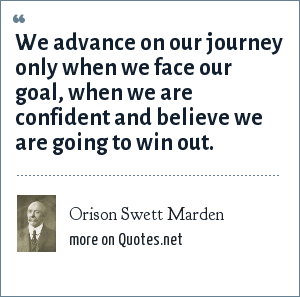 Orison Swett Marden: We advance on our journey only when we face our goal, when we are confident and believe we are going to win out.