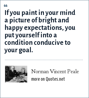 Norman Vincent Peale: If you paint in your mind a picture of bright and happy expectations, you put yourself into a condition conducive to your goal.