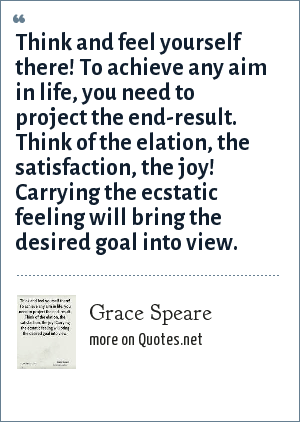 Grace Speare: Think and feel yourself there! To achieve any aim in life, you need to project the end-result. Think of the elation, the satisfaction, the joy! Carrying the ecstatic feeling will bring the desired goal into view.