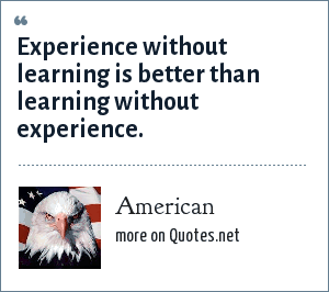 American: Experience without learning is better than learning without experience.