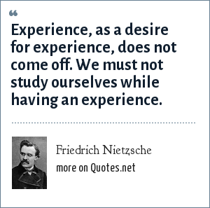Friedrich Nietzsche: Experience, as a desire for experience, does not come off. We must not study ourselves while having an experience.