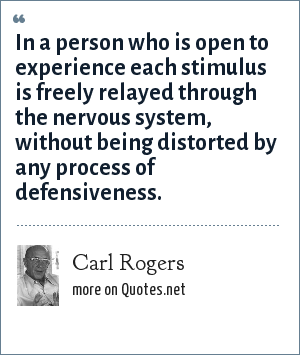 Carl Rogers: In a person who is open to experience each stimulus is freely relayed through the nervous system, without being distorted by any process of defensiveness.