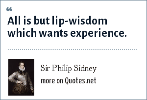 Sir Philip Sidney: All is but lip-wisdom which wants experience.