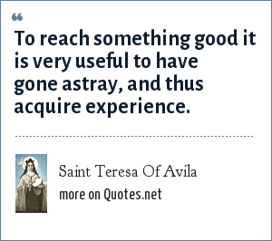 Saint Teresa Of Avila: To reach something good it is very useful to have gone astray, and thus acquire experience.