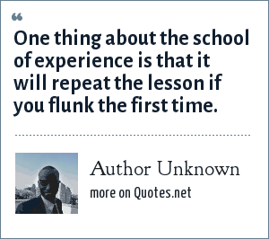 Author Unknown: One thing about the school of experience is that it will repeat the lesson if you flunk the first time.