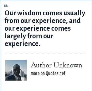 Author Unknown: Our wisdom comes usually from our experience, and our experience comes largely from our experience.