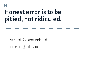 Earl of Chesterfield: Honest error is to be pitied, not ridiculed.