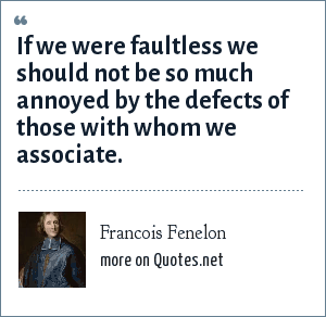 Francois Fenelon: If we were faultless we should not be so much annoyed by the defects of those with whom we associate.