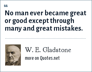 W. E. Gladstone: No man ever became great or good except through many and great mistakes.