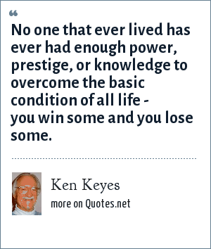 Ken Keyes: No one that ever lived has ever had enough power, prestige, or knowledge to overcome the basic condition of all life - you win some and you lose some.