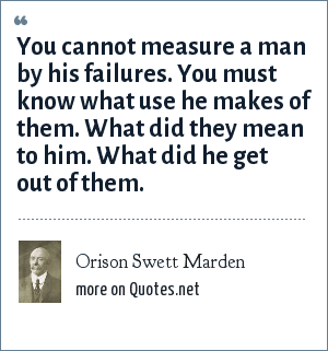 Orison Swett Marden: You cannot measure a man by his failures. You must know what use he makes of them. What did they mean to him. What did he get out of them.