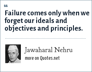 Jawaharal Nehru: Failure comes only when we forget our ideals and objectives and principles.