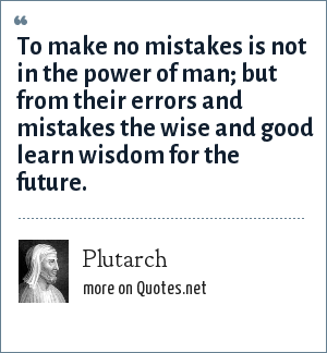 Plutarch: To make no mistakes is not in the power of man; but from their errors and mistakes the wise and good learn wisdom for the future.