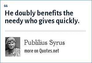 Publilius Syrus: He doubly benefits the needy who gives quickly.