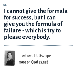 Herbert B. Swope: I cannot give the formula for success, but I can give you the formula of failure - which is try to please everybody.