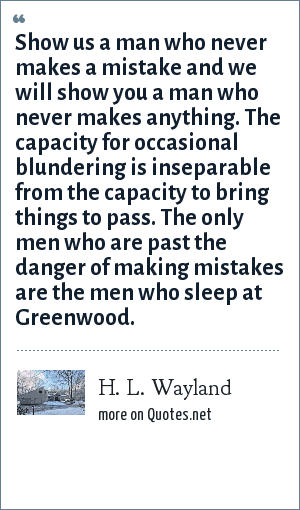 H. L. Wayland: Show us a man who never makes a mistake and we will show you a man who never makes anything. The capacity for occasional blundering is inseparable from the capacity to bring things to pass. The only men who are past the danger of making mistakes are the men who sleep at Greenwood.
