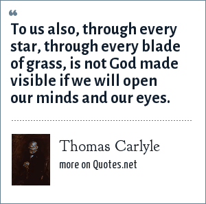 Thomas Carlyle: To us also, through every star, through every blade of grass, is not God made visible if we will open our minds and our eyes.