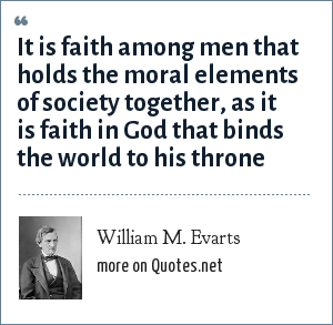 William M. Evarts: It is faith among men that holds the moral elements of society together, as it is faith in God that binds the world to his throne