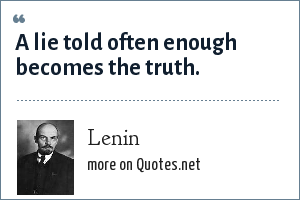 Lenin: A lie told often enough becomes the truth.