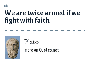 Plato: We are twice armed if we fight with faith.
