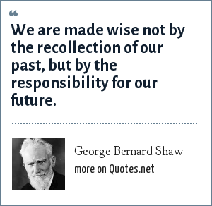 George Bernard Shaw: We are made wise not by the recollection of our past, but by the responsibility for our future.