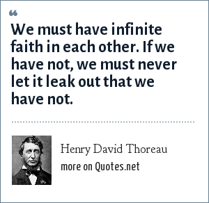 Henry David Thoreau: We must have infinite faith in each other. If we have not, we must never let it leak out that we have not.