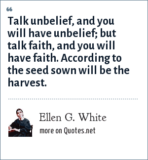 Ellen G. White: Talk unbelief, and you will have unbelief; but talk faith, and you will have faith. According to the seed sown will be the harvest.