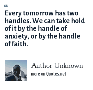 Author Unknown: Every tomorrow has two handles. We can take hold of it by the handle of anxiety, or by the handle of faith.
