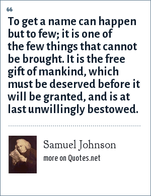 Samuel Johnson: To get a name can happen but to few; it is one of the few things that cannot be brought. It is the free gift of mankind, which must be deserved before it will be granted, and is at last unwillingly bestowed.