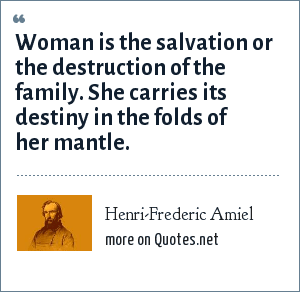 Henri-Frederic Amiel: Woman is the salvation or the destruction of the family. She carries its destiny in the folds of her mantle.