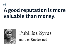 Publilius Syrus: A good reputation is more valuable than money.