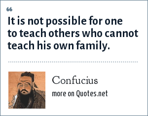 Confucius: It is not possible for one to teach others who cannot teach his own family.