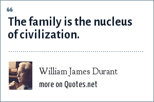 William James Durant: The family is the nucleus of civilization.