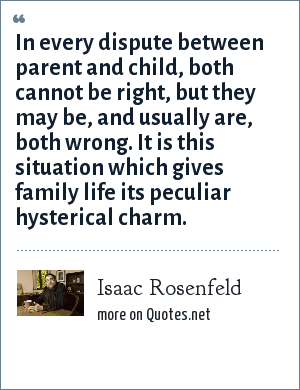 Isaac Rosenfeld: In every dispute between parent and child, both cannot be right, but they may be, and usually are, both wrong. It is this situation which gives family life its peculiar hysterical charm.
