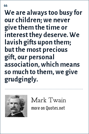 Mark Twain: We are always too busy for our children; we never give them the time or interest they deserve. We lavish gifts upon them; but the most precious gift, our personal association, which means so much to them, we give grudgingly.