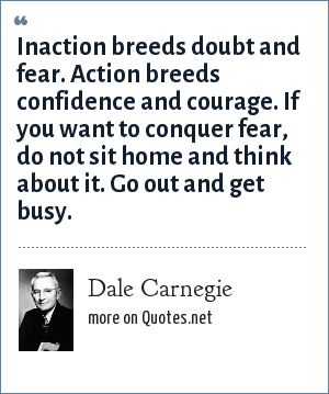 Dale Carnegie: Inaction breeds doubt and fear. Action breeds confidence and courage. If you want to conquer fear, do not sit home and think about it. Go out and get busy.
